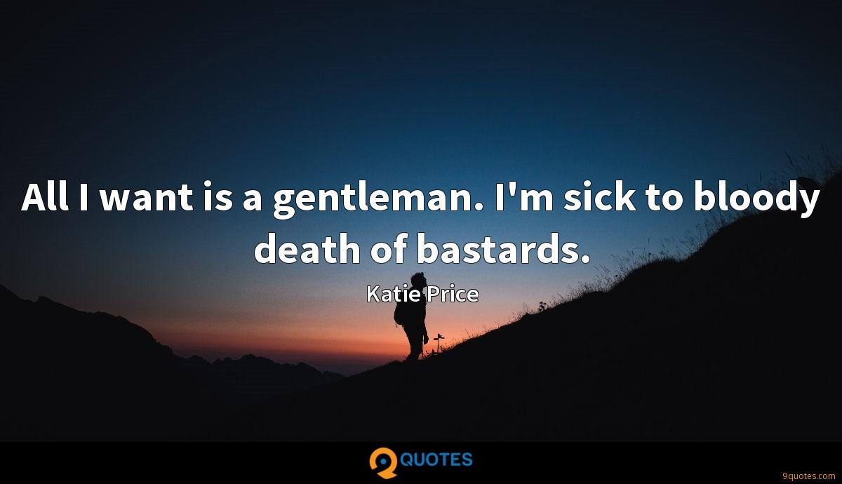 All I want is a gentleman. I'm sick to bloody death of bastards.