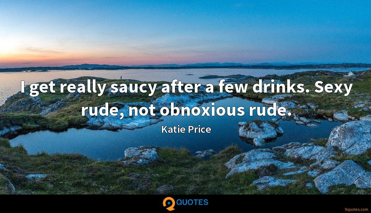 I get really saucy after a few drinks. Sexy rude, not obnoxious rude.