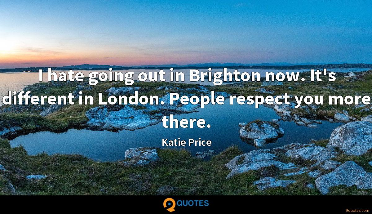 I hate going out in Brighton now. It's different in London. People respect you more there.