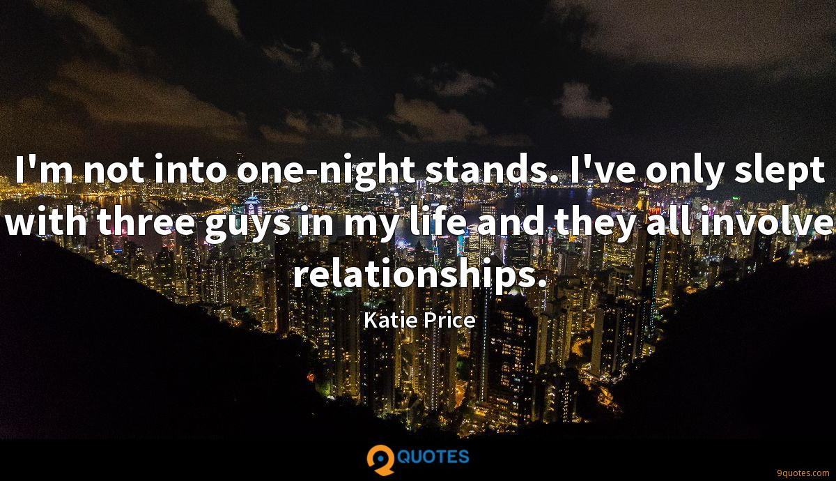 I'm not into one-night stands. I've only slept with three guys in my life and they all involve relationships.