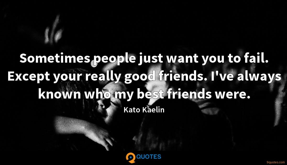 Sometimes people just want you to fail. Except your really good friends. I've always known who my best friends were.