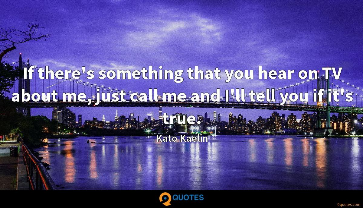 If there's something that you hear on TV about me, just call me and I'll tell you if it's true.