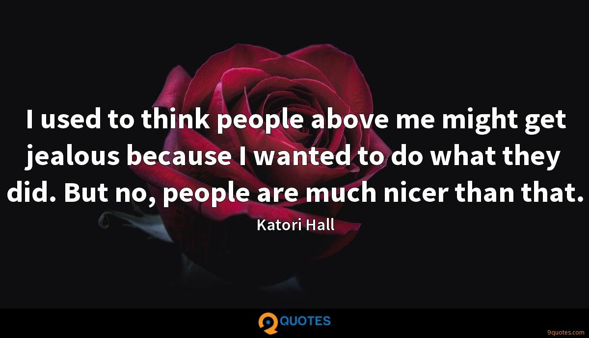 I used to think people above me might get jealous because I wanted to do what they did. But no, people are much nicer than that.