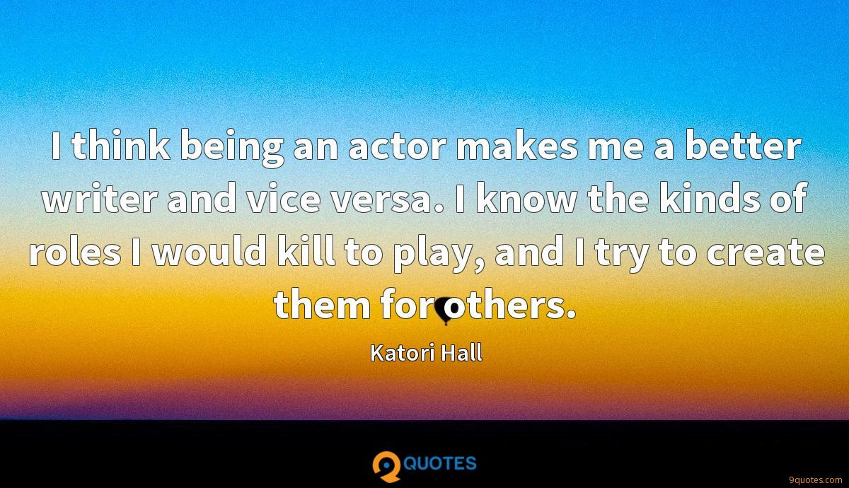 I think being an actor makes me a better writer and vice versa. I know the kinds of roles I would kill to play, and I try to create them for others.
