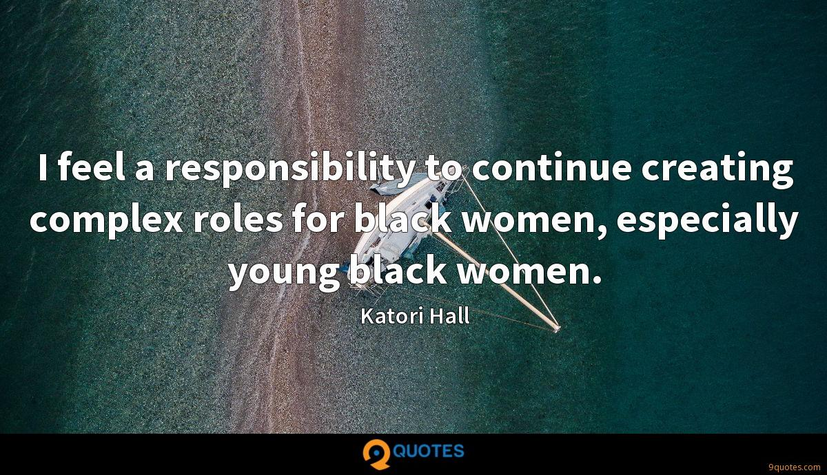 I feel a responsibility to continue creating complex roles for black women, especially young black women.
