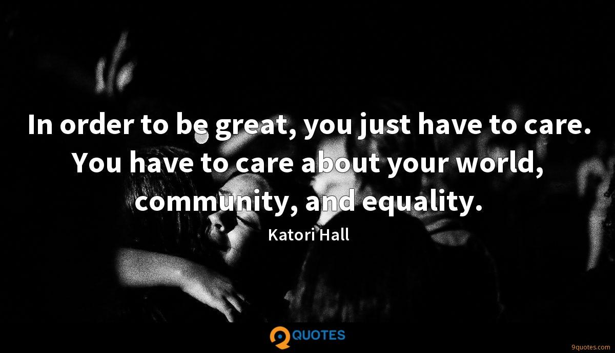 In order to be great, you just have to care. You have to care about your world, community, and equality.
