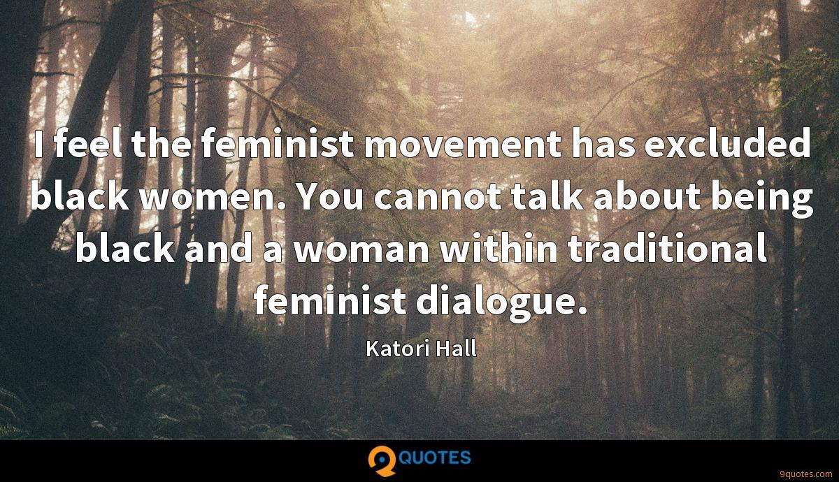I feel the feminist movement has excluded black women. You cannot talk about being black and a woman within traditional feminist dialogue.