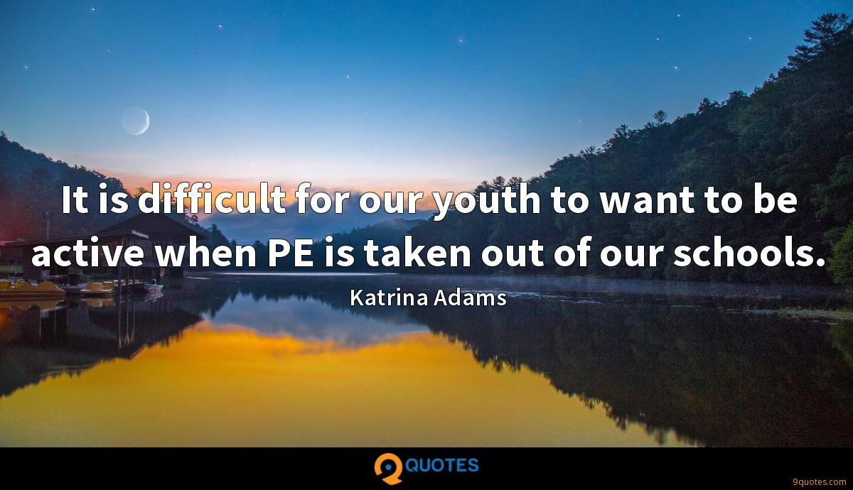 It is difficult for our youth to want to be active when PE is taken out of our schools.