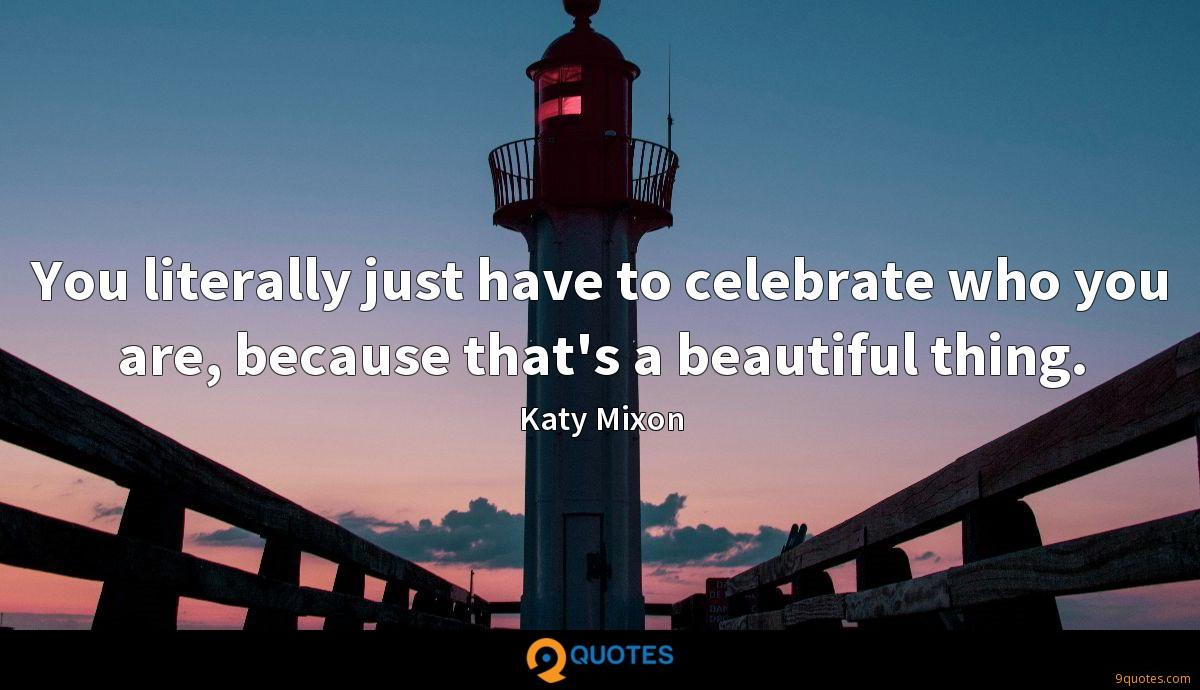 You literally just have to celebrate who you are, because that's a beautiful thing.