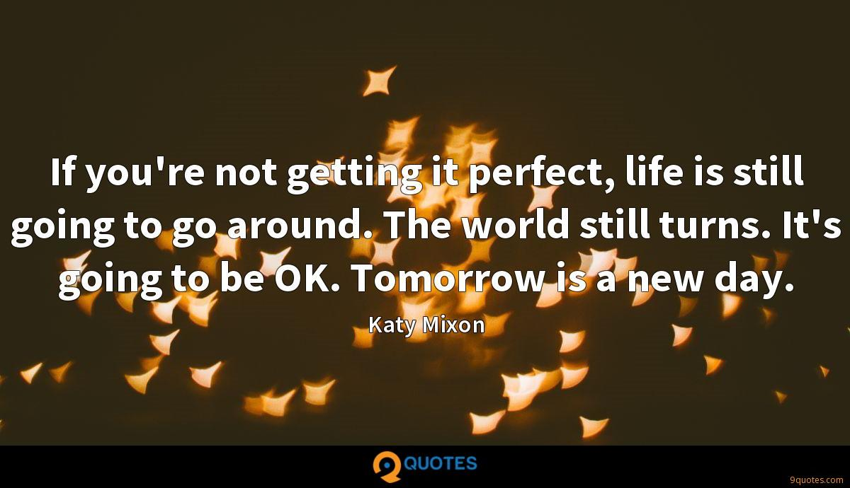 If you're not getting it perfect, life is still going to go around. The world still turns. It's going to be OK. Tomorrow is a new day.