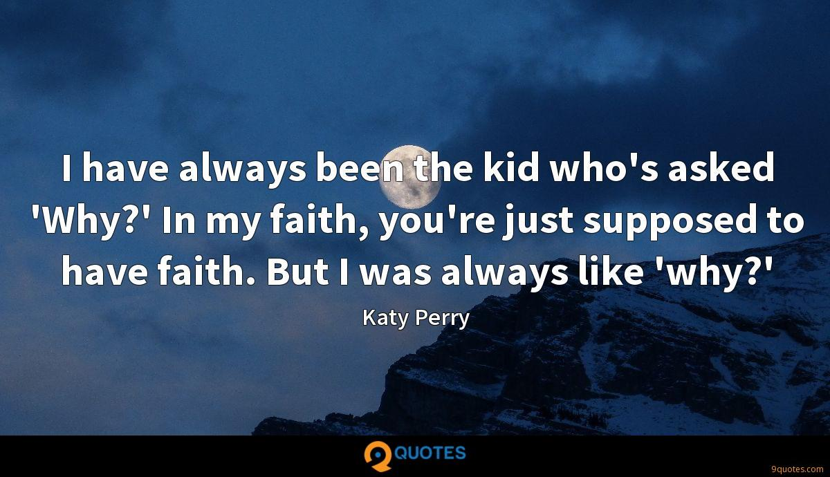 I have always been the kid who's asked 'Why?' In my faith, you're just supposed to have faith. But I was always like 'why?'