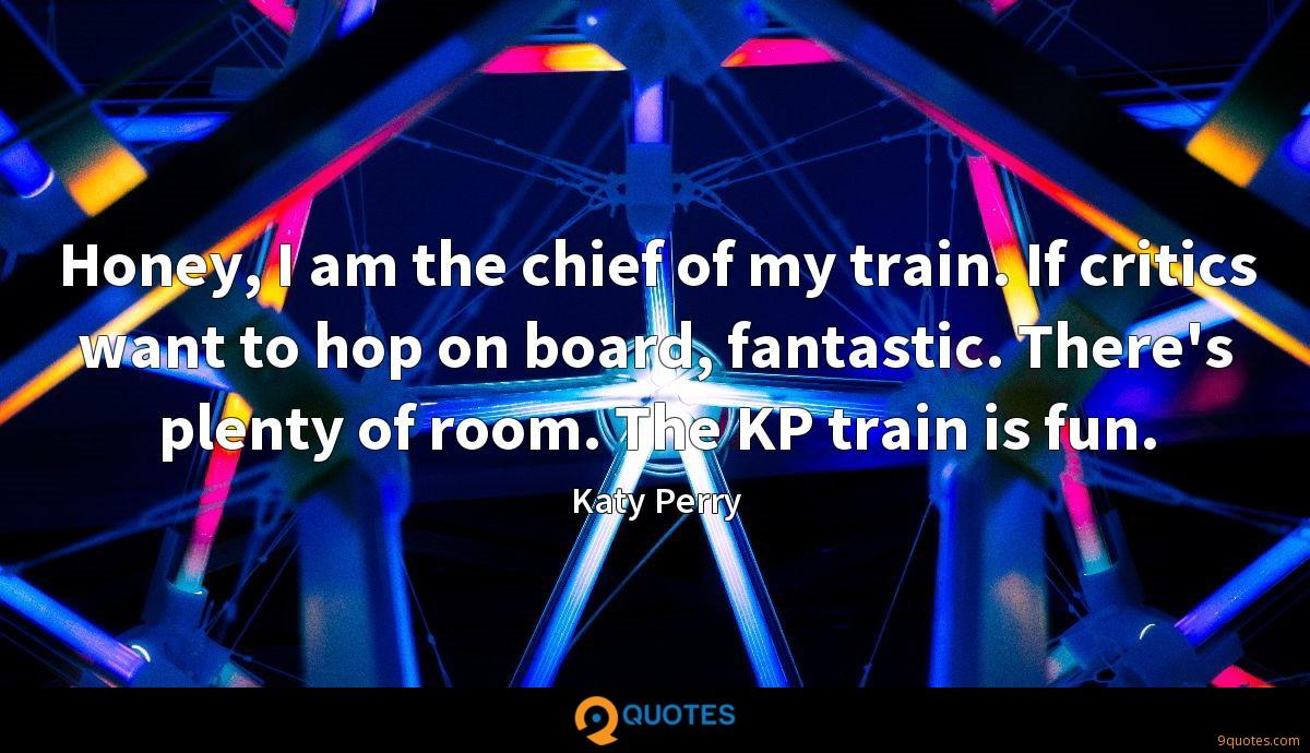 Honey, I am the chief of my train. If critics want to hop on board, fantastic. There's plenty of room. The KP train is fun.