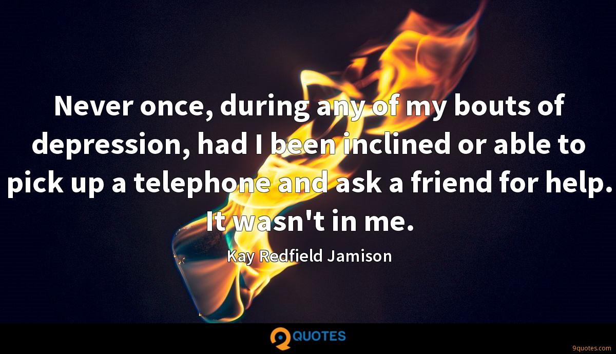 Never once, during any of my bouts of depression, had I been inclined or able to pick up a telephone and ask a friend for help. It wasn't in me.