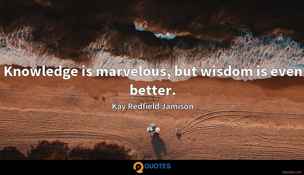 Knowledge is marvelous, but wisdom is even better.