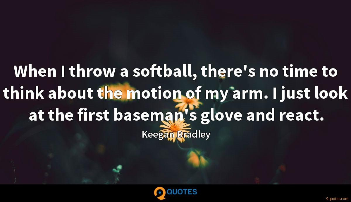 When I throw a softball, there's no time to think about the motion of my arm. I just look at the first baseman's glove and react.