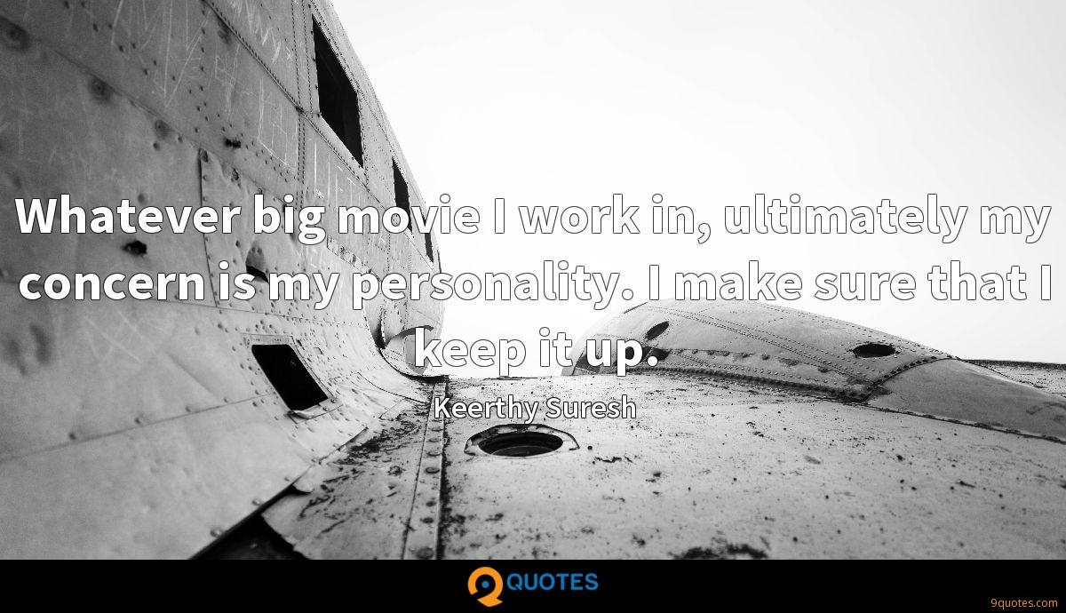 Whatever big movie I work in, ultimately my concern is my personality. I make sure that I keep it up.