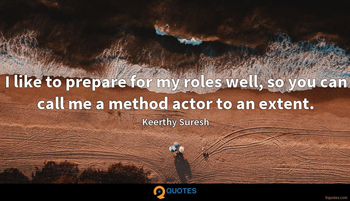 I like to prepare for my roles well, so you can call me a method actor to an extent.