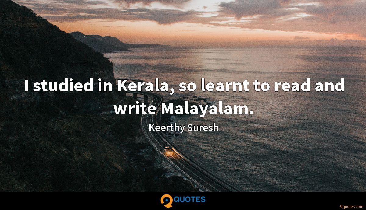 I studied in Kerala, so learnt to read and write Malayalam.