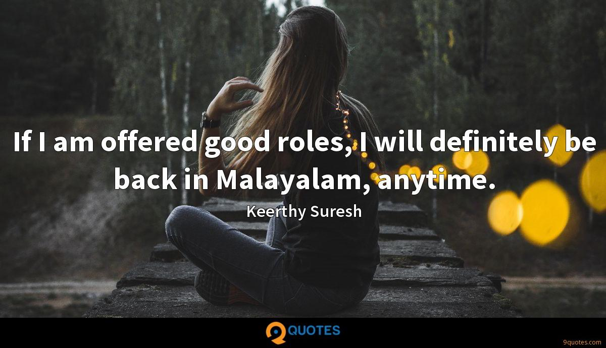 If I am offered good roles, I will definitely be back in Malayalam, anytime.