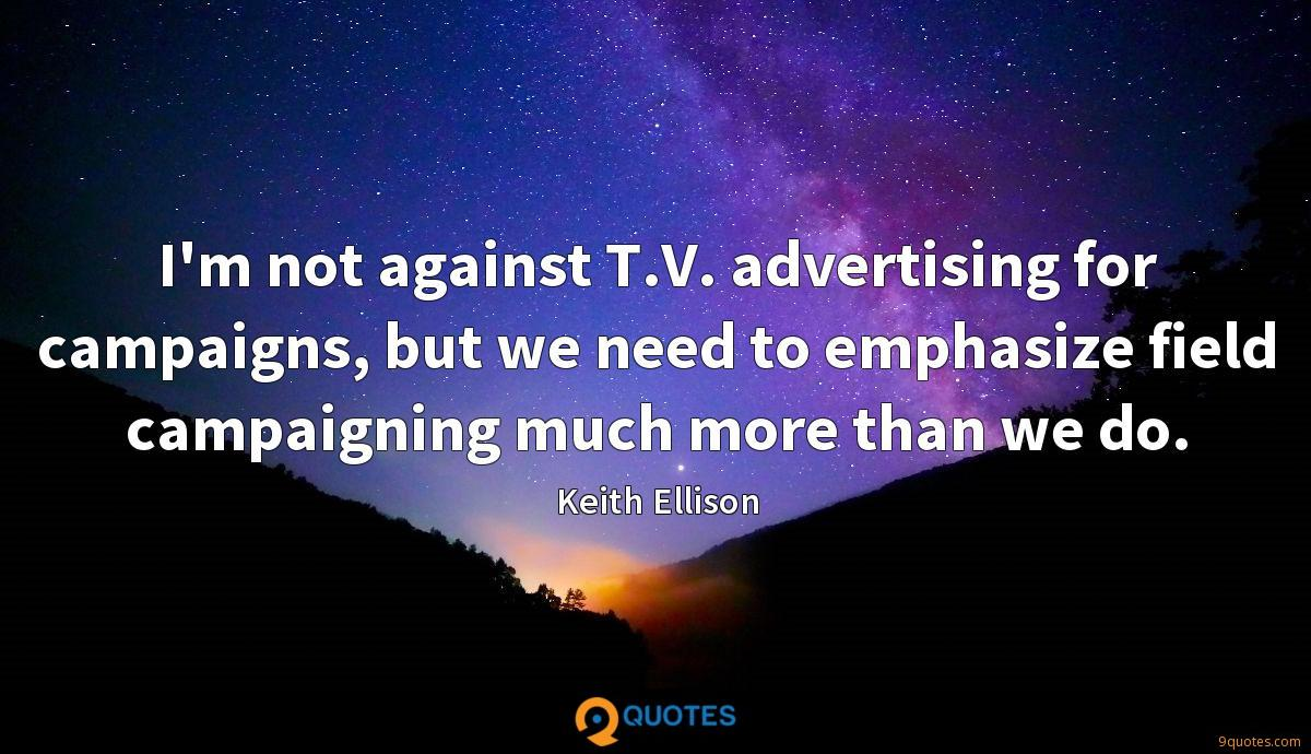 I'm not against T.V. advertising for campaigns, but we need to emphasize field campaigning much more than we do.