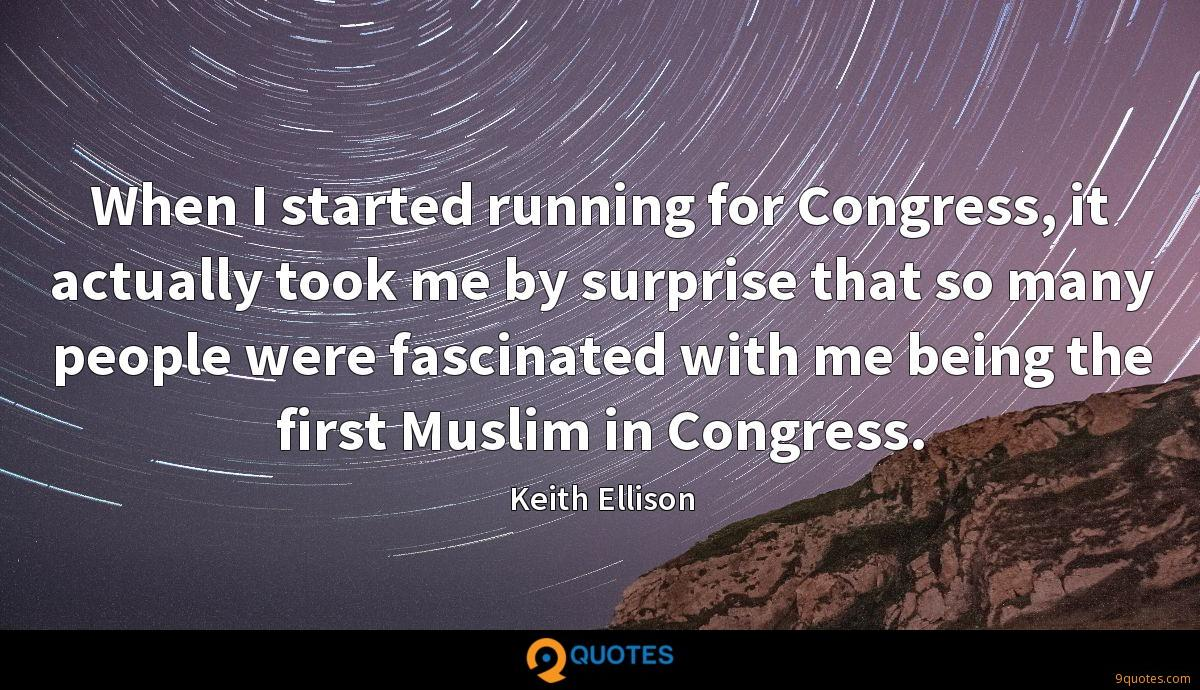 When I started running for Congress, it actually took me by surprise that so many people were fascinated with me being the first Muslim in Congress.