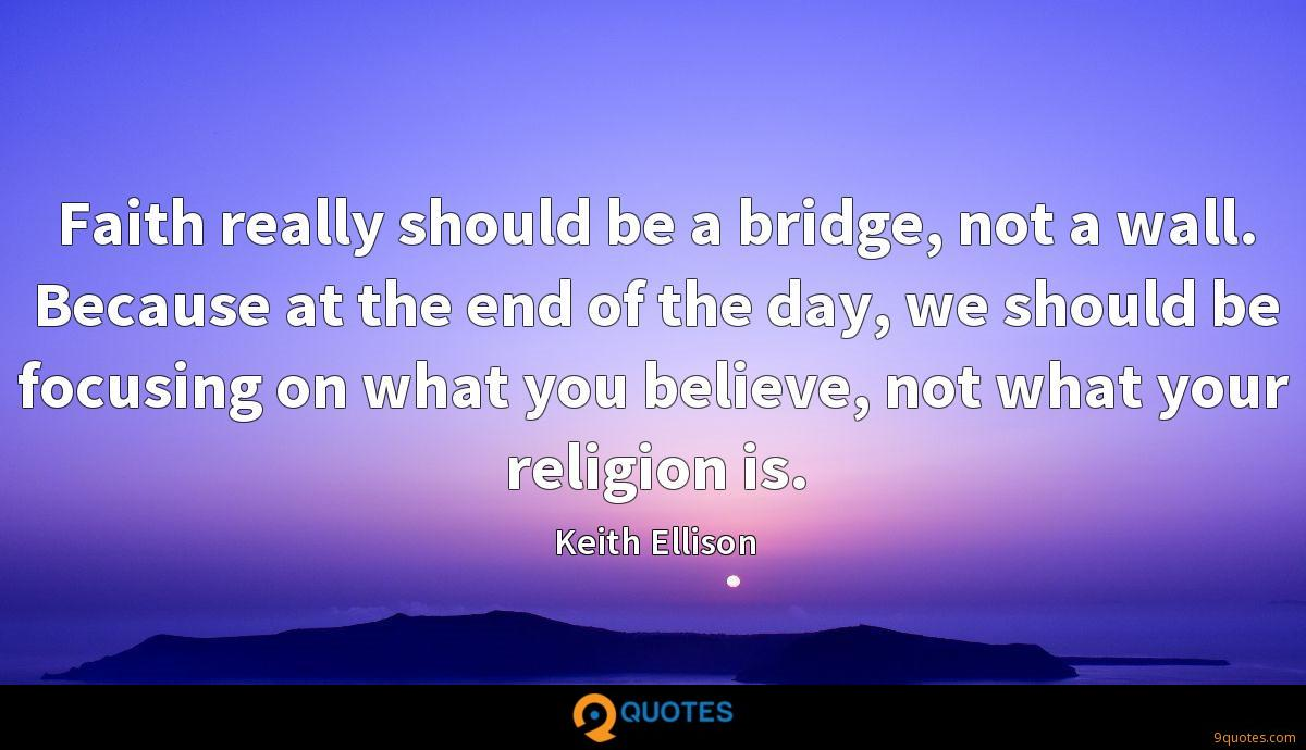 Faith really should be a bridge, not a wall. Because at the end of the day, we should be focusing on what you believe, not what your religion is.