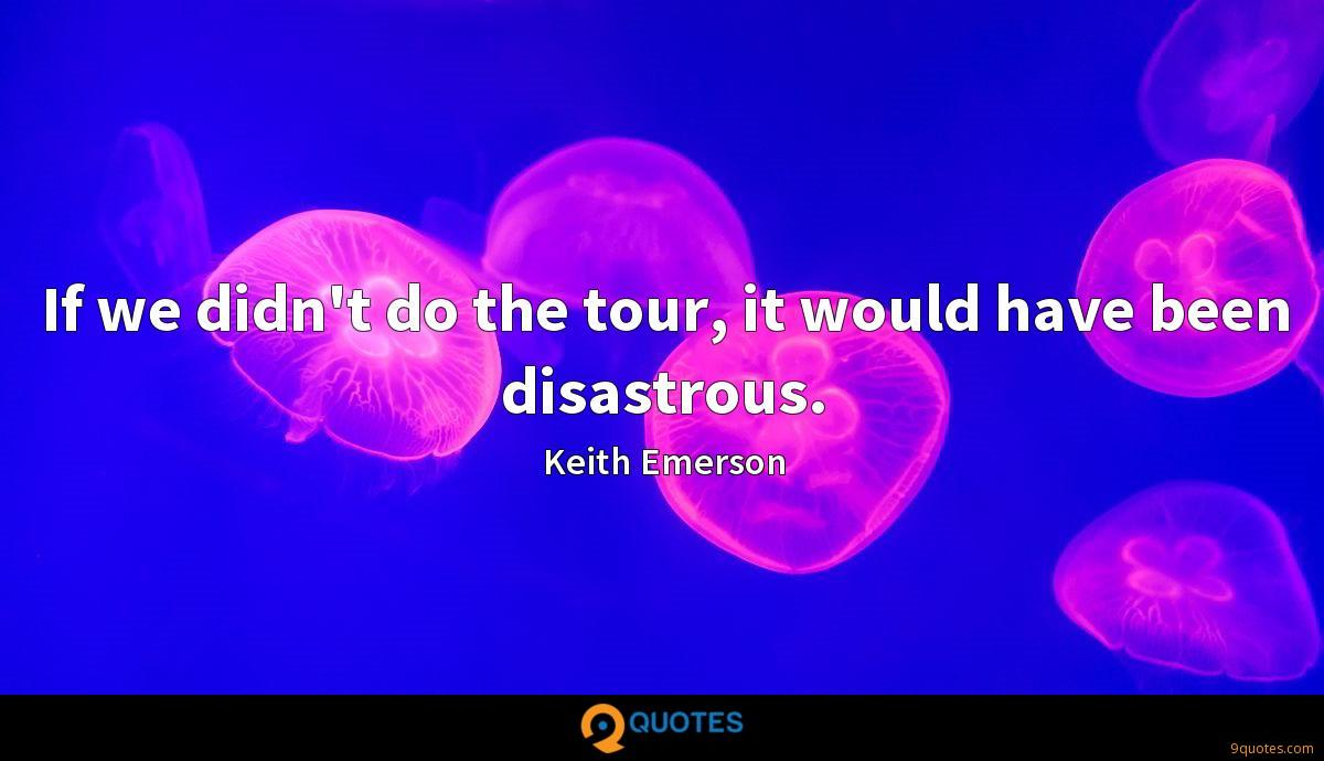 If we didn't do the tour, it would have been disastrous.