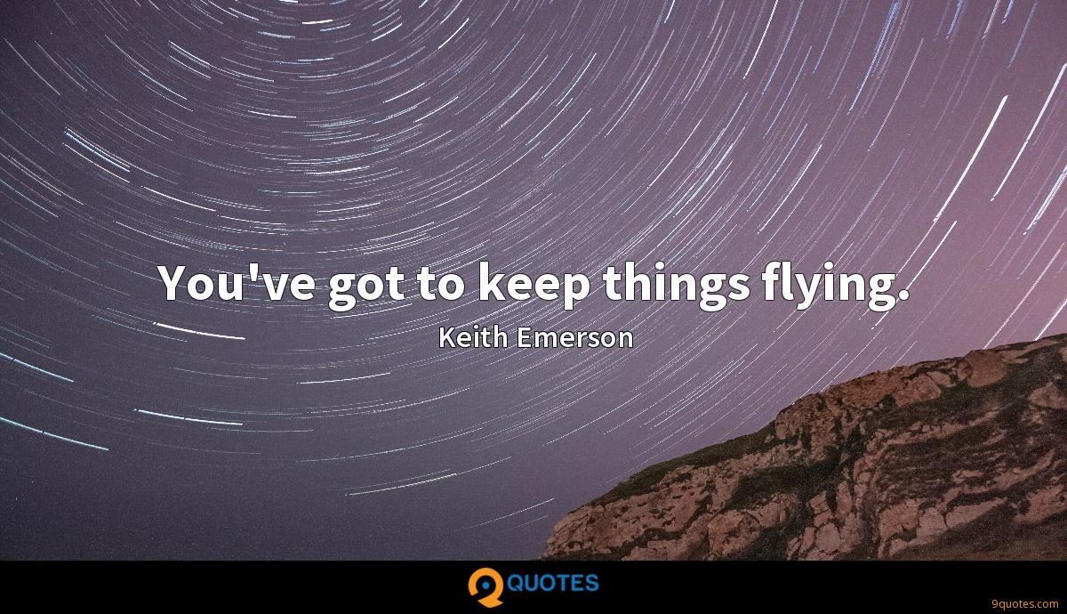 You've got to keep things flying.