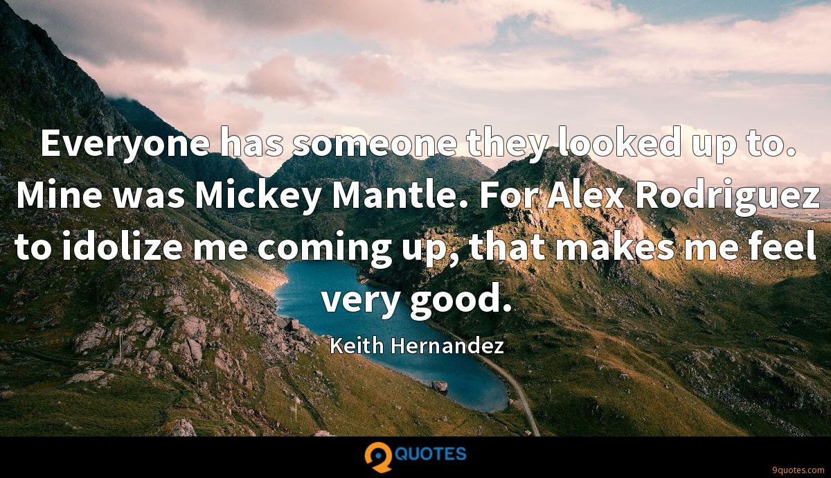 Everyone has someone they looked up to. Mine was Mickey Mantle. For Alex Rodriguez to idolize me coming up, that makes me feel very good.