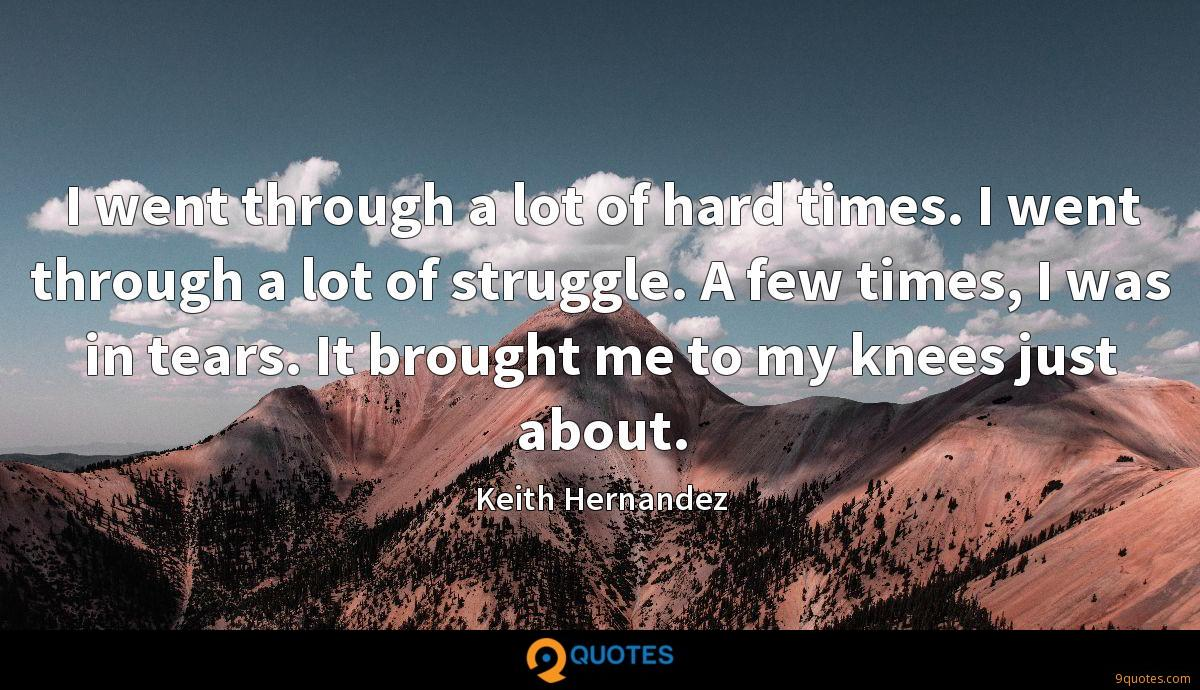 I went through a lot of hard times. I went through a lot of struggle. A few times, I was in tears. It brought me to my knees just about.
