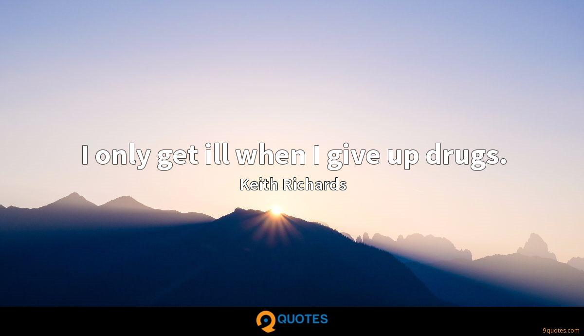 I only get ill when I give up drugs.