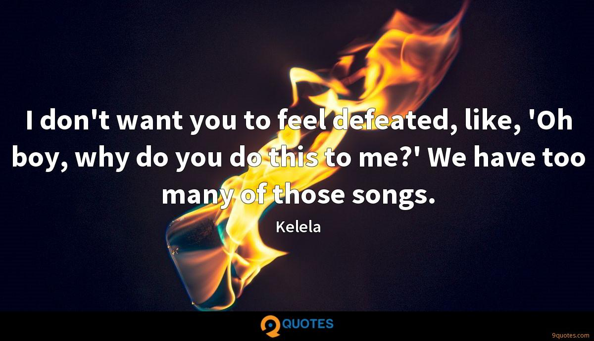 I don't want you to feel defeated, like, 'Oh boy, why do you do this to me?' We have too many of those songs.