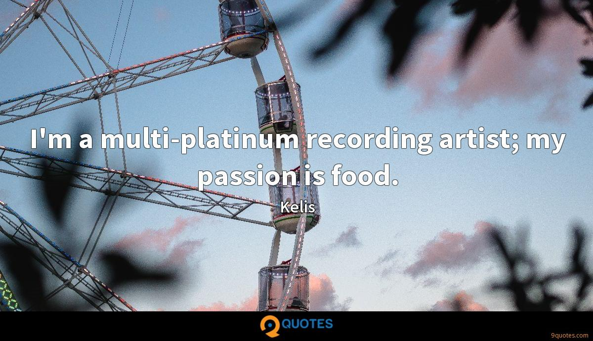 I'm a multi-platinum recording artist; my passion is food.
