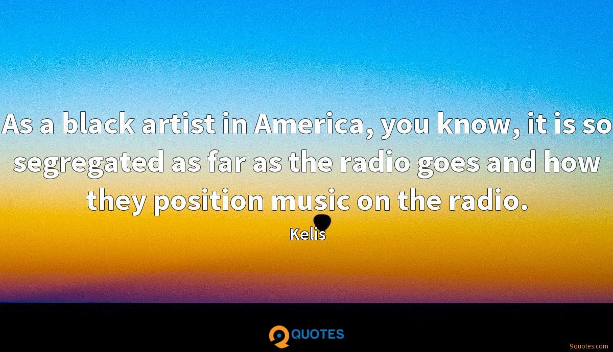 As a black artist in America, you know, it is so segregated as far as the radio goes and how they position music on the radio.