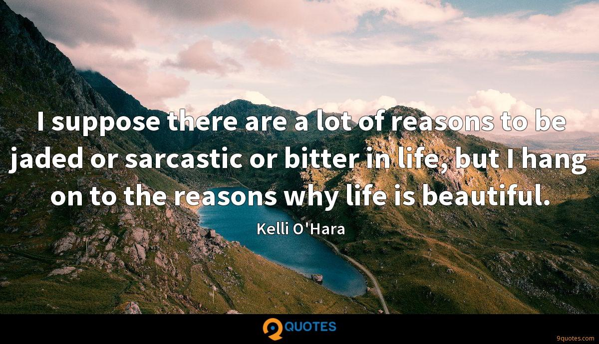 I suppose there are a lot of reasons to be jaded or sarcastic or bitter in life, but I hang on to the reasons why life is beautiful.