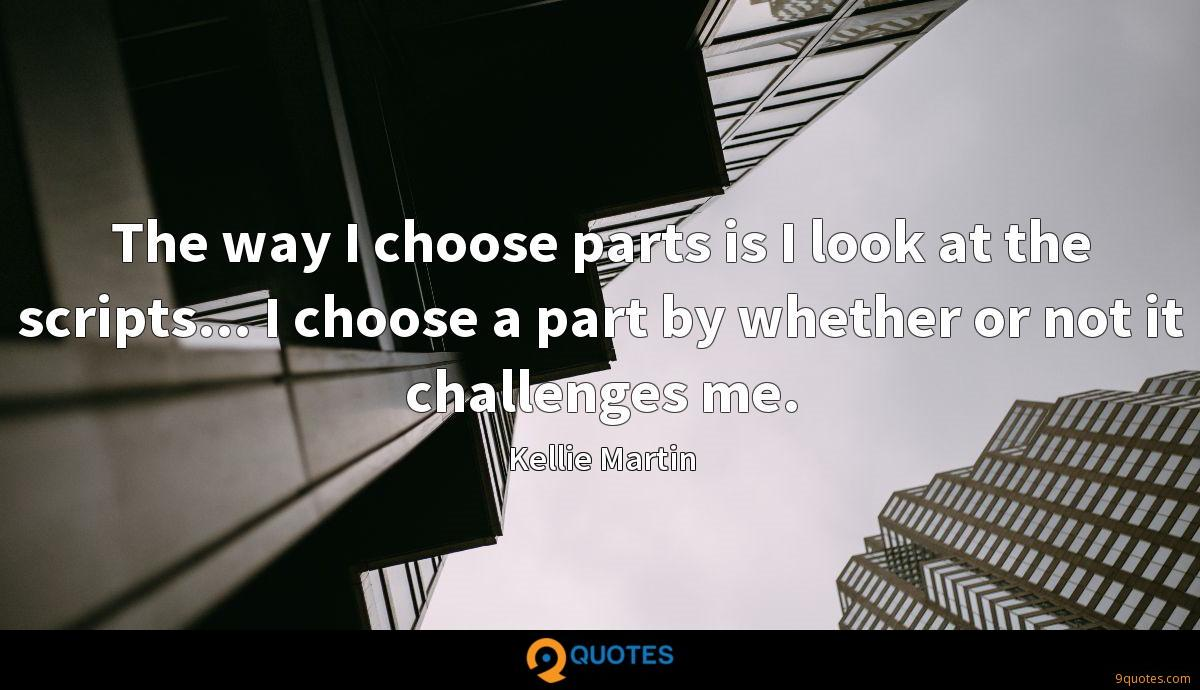 The way I choose parts is I look at the scripts... I choose a part by whether or not it challenges me.