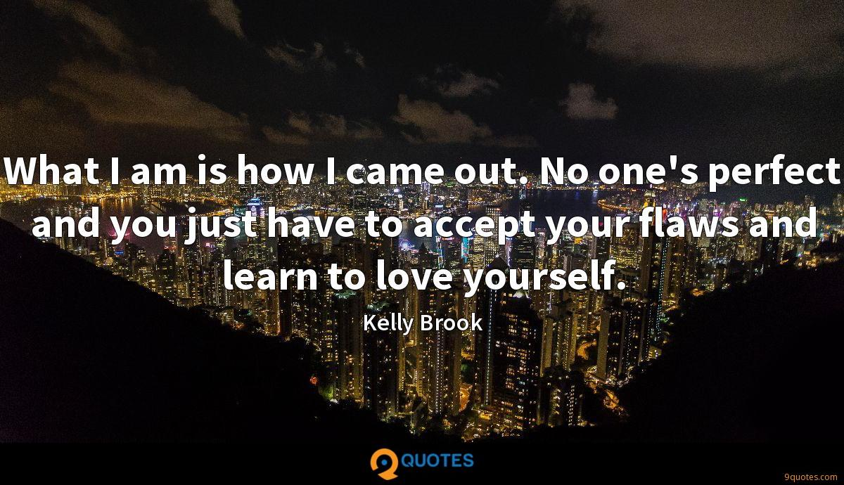 What I am is how I came out. No one's perfect and you just have to accept your flaws and learn to love yourself.