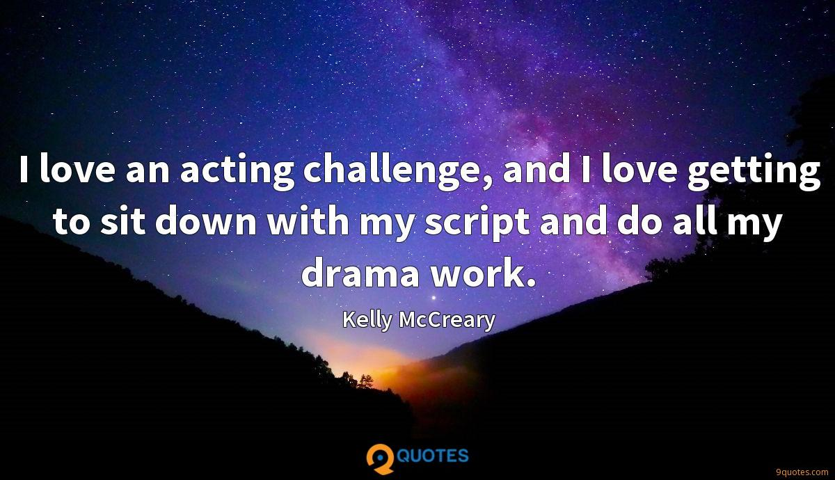 I love an acting challenge, and I love getting to sit down with my script and do all my drama work.