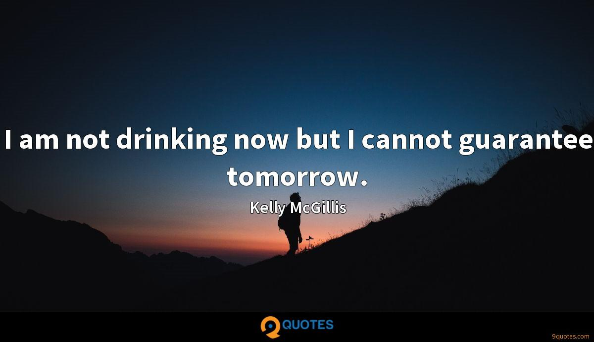 I am not drinking now but I cannot guarantee tomorrow.