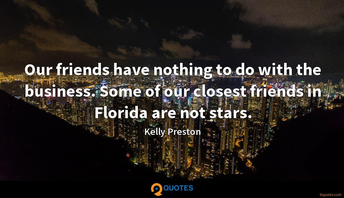 Our friends have nothing to do with the business. Some of our closest friends in Florida are not stars.