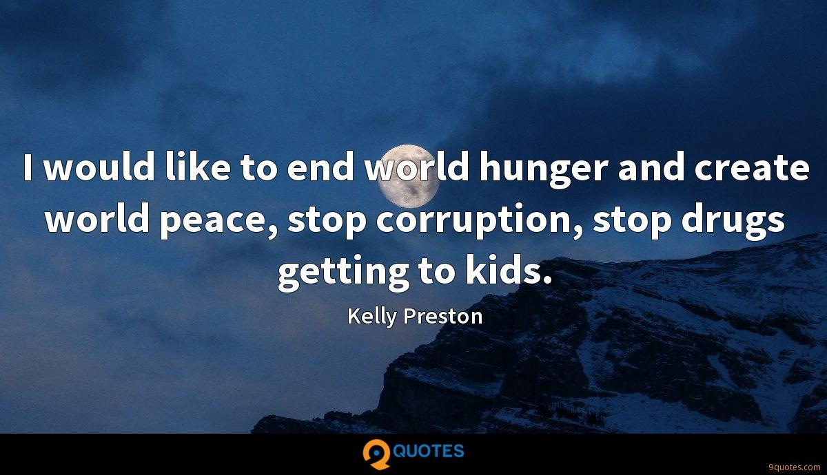 I would like to end world hunger and create world peace, stop corruption, stop drugs getting to kids.