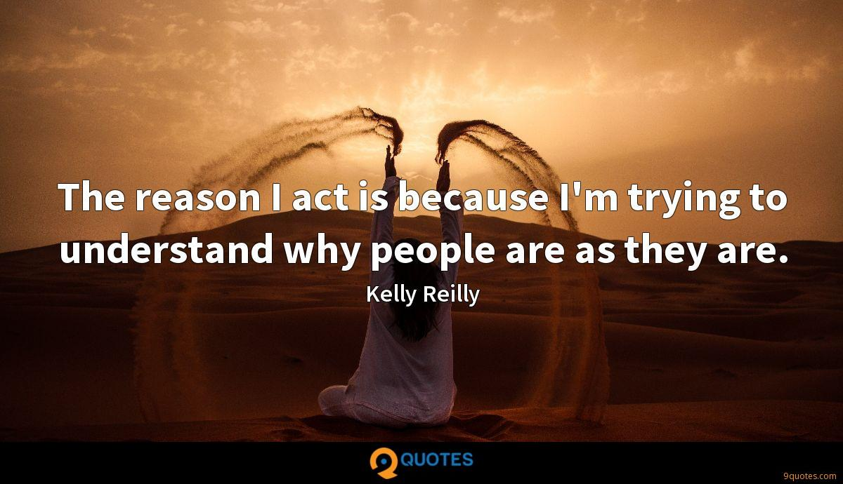 The reason I act is because I'm trying to understand why people are as they are.