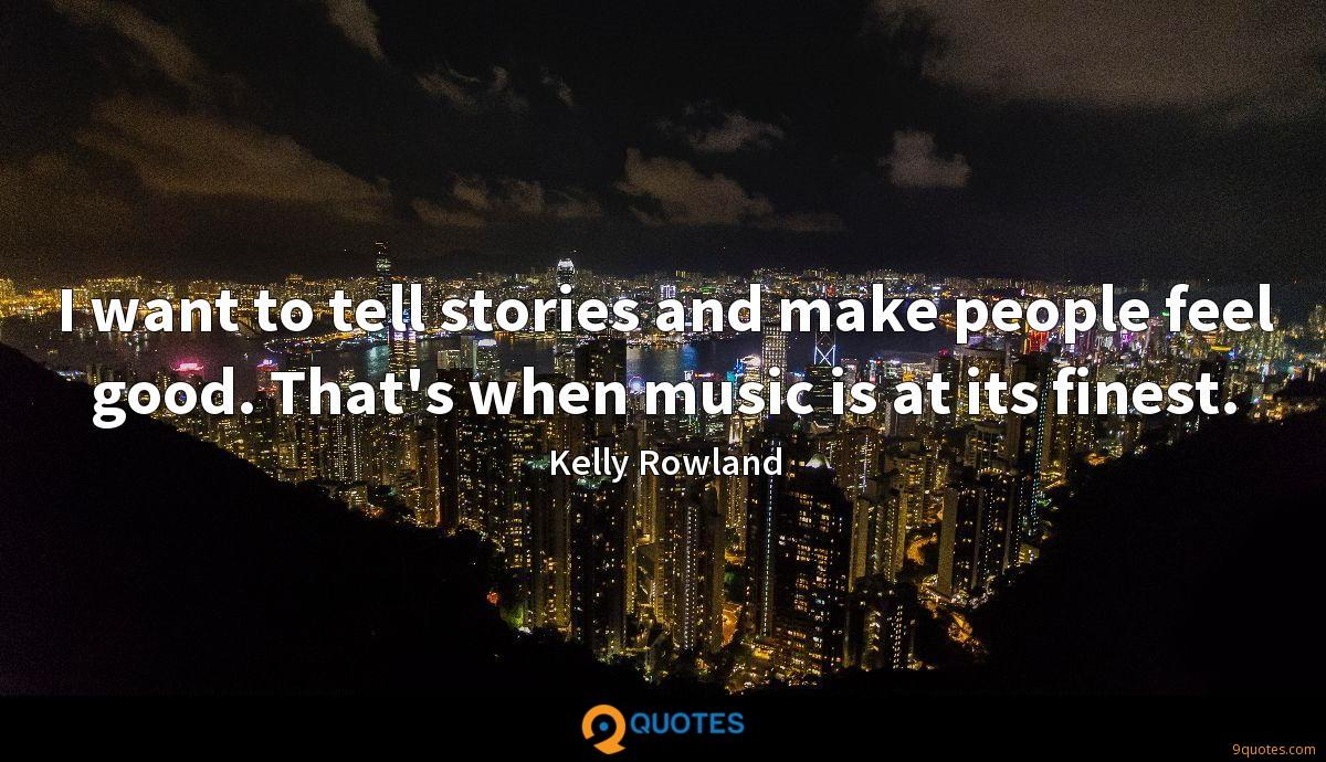 I want to tell stories and make people feel good. That's when music is at its finest.