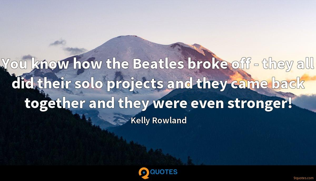 You know how the Beatles broke off - they all did their solo projects and they came back together and they were even stronger!