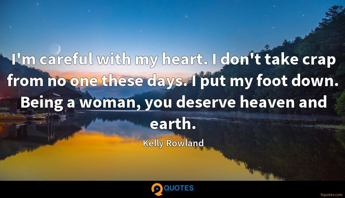 I'm careful with my heart. I don't take crap from no one these days. I put my foot down. Being a woman, you deserve heaven and earth.