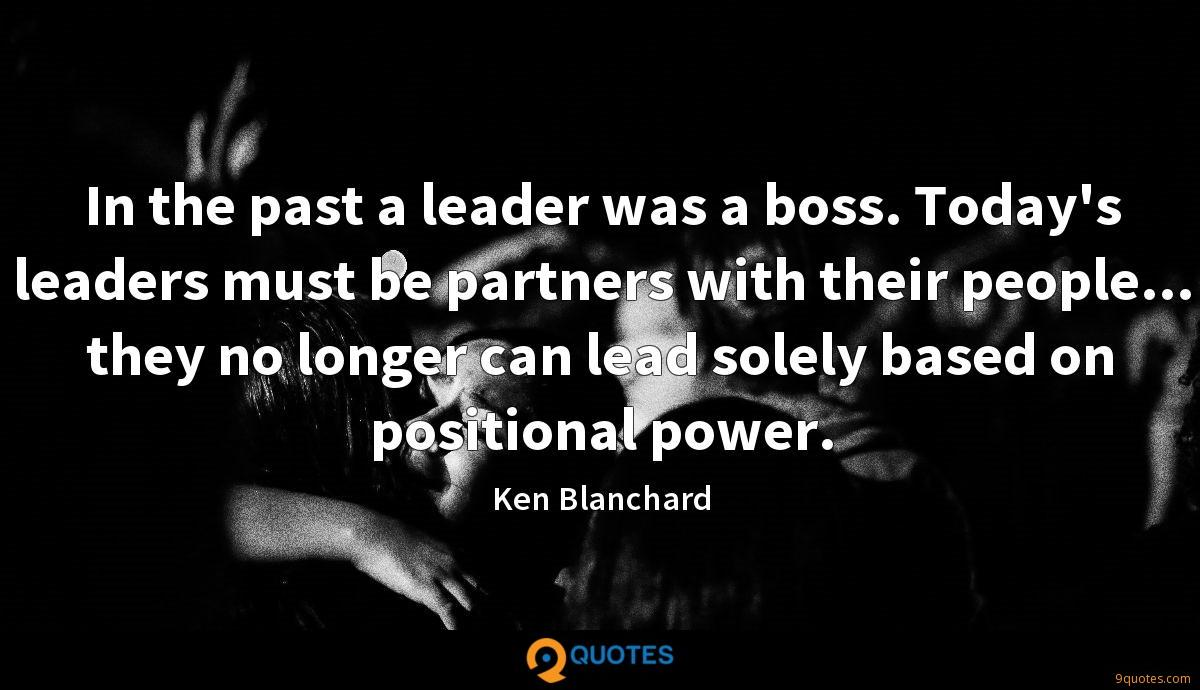 In the past a leader was a boss. Today's leaders must be partners with their people... they no longer can lead solely based on positional power.