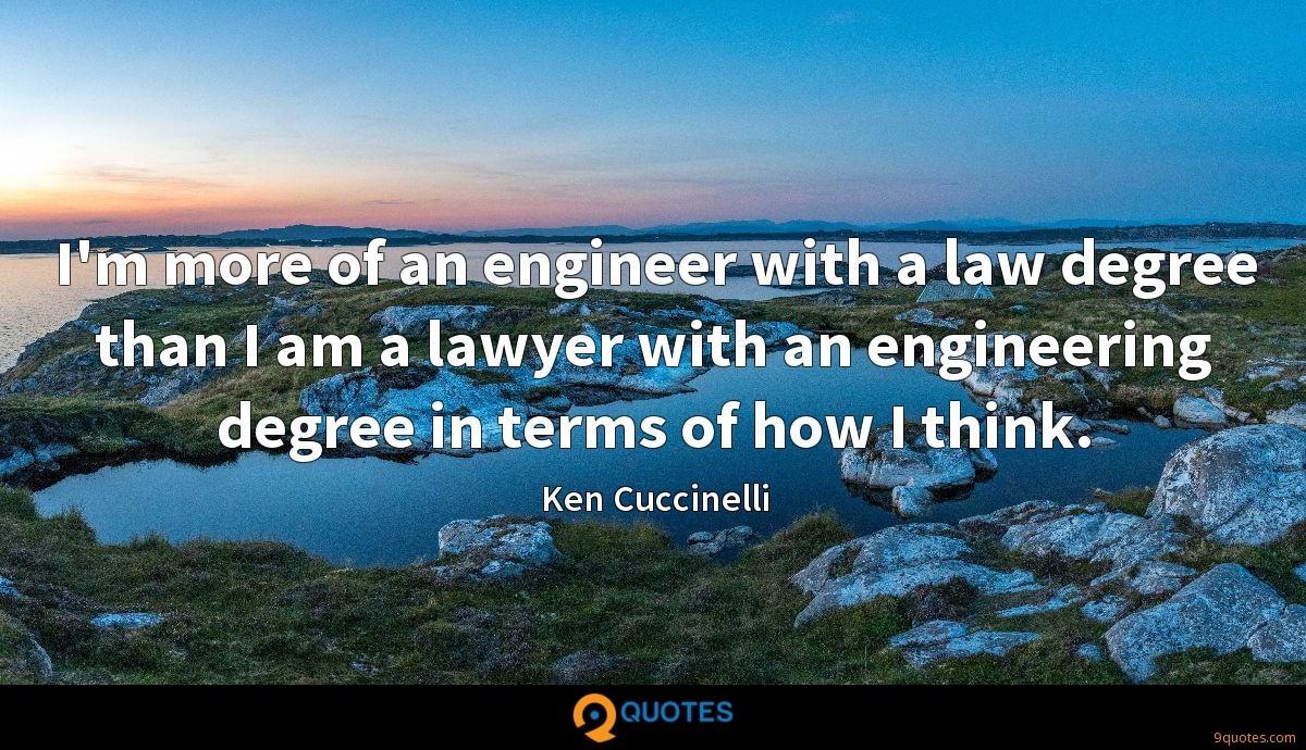 I'm more of an engineer with a law degree than I am a lawyer with an engineering degree in terms of how I think.