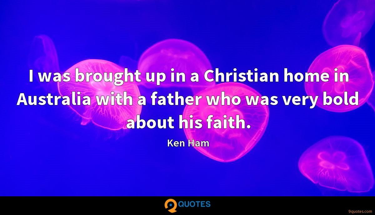 I was brought up in a Christian home in Australia with a father who was very bold about his faith.