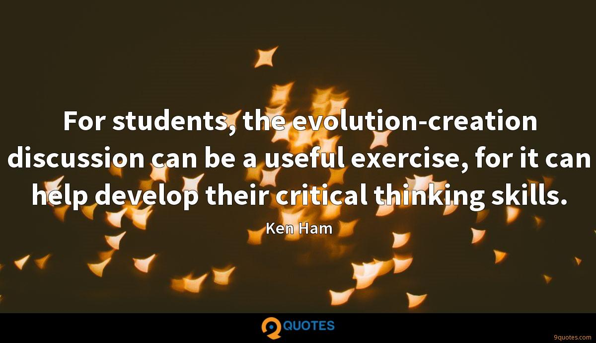 For students, the evolution-creation discussion can be a useful exercise, for it can help develop their critical thinking skills.