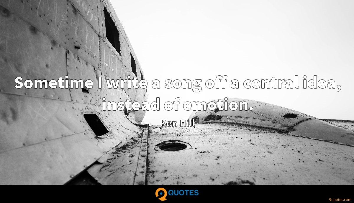 Sometime I write a song off a central idea, instead of emotion.
